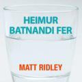 Matt Ridley_Heimur batnandi fer